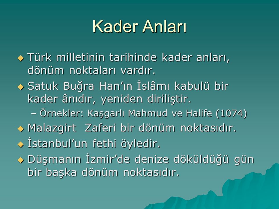 Kader Anları Türk milletinin tarihinde kader anları, dönüm noktaları vardır. Satuk Buğra Han'ın İslâmı kabulü bir kader ânıdır, yeniden diriliştir.