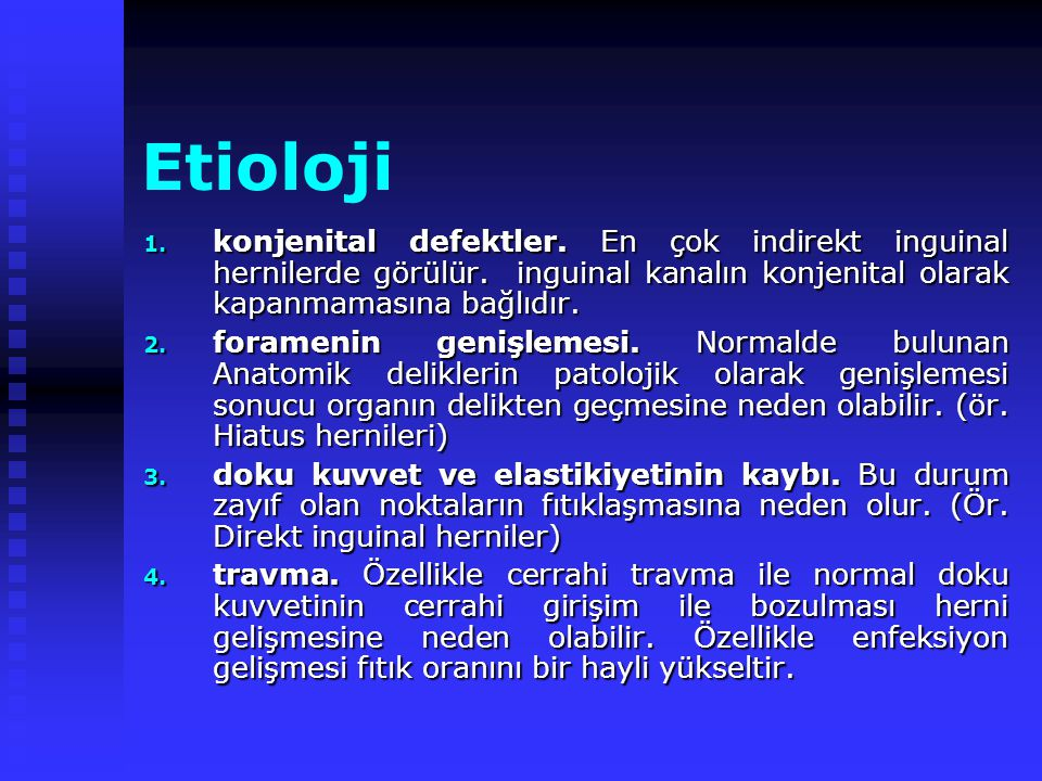 Etioloji konjenital defektler. En çok indirekt inguinal hernilerde görülür. inguinal kanalın konjenital olarak kapanmamasına bağlıdır.