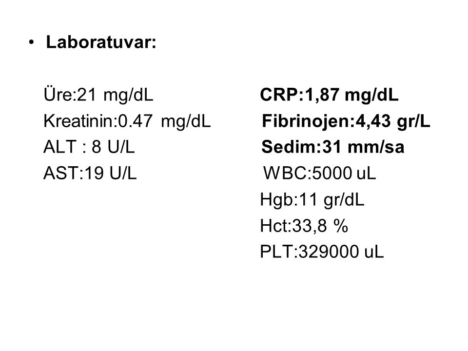 Laboratuvar: Üre:21 mg/dL CRP:1,87 mg/dL. Kreatinin:0.47 mg/dL Fibrinojen:4,43 gr/L.