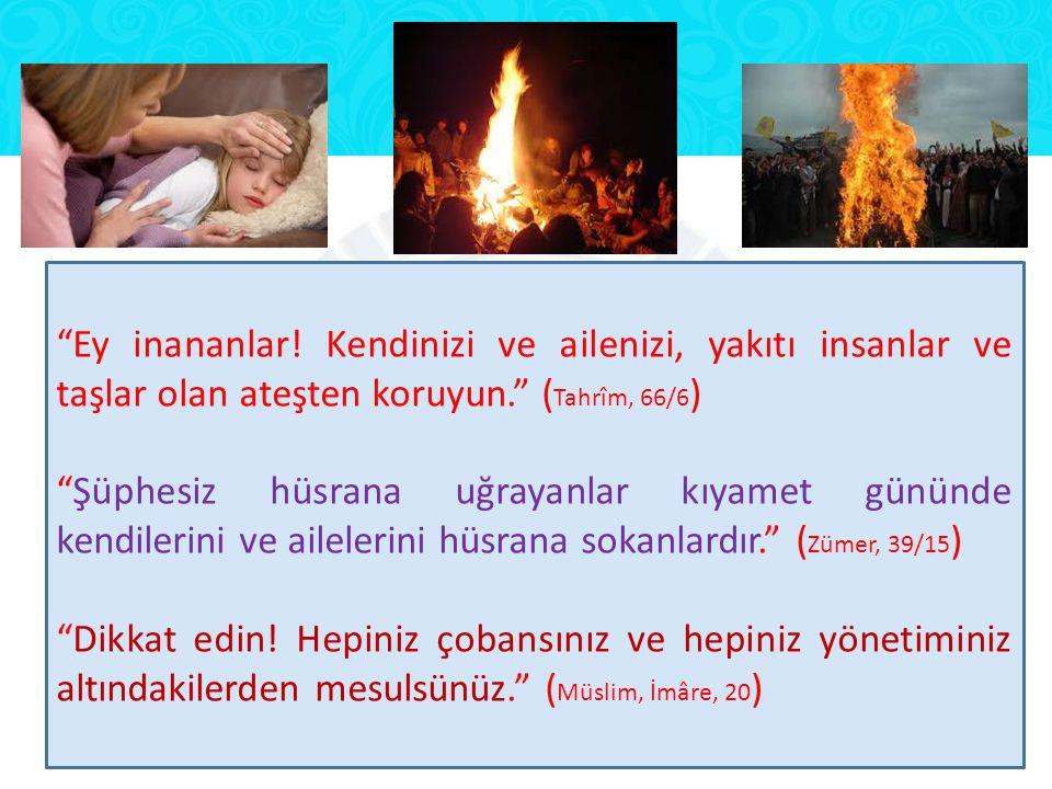 Ey inananlar! Kendinizi ve ailenizi, yakıtı insanlar ve taşlar olan ateşten koruyun. (Tahrîm, 66/6)