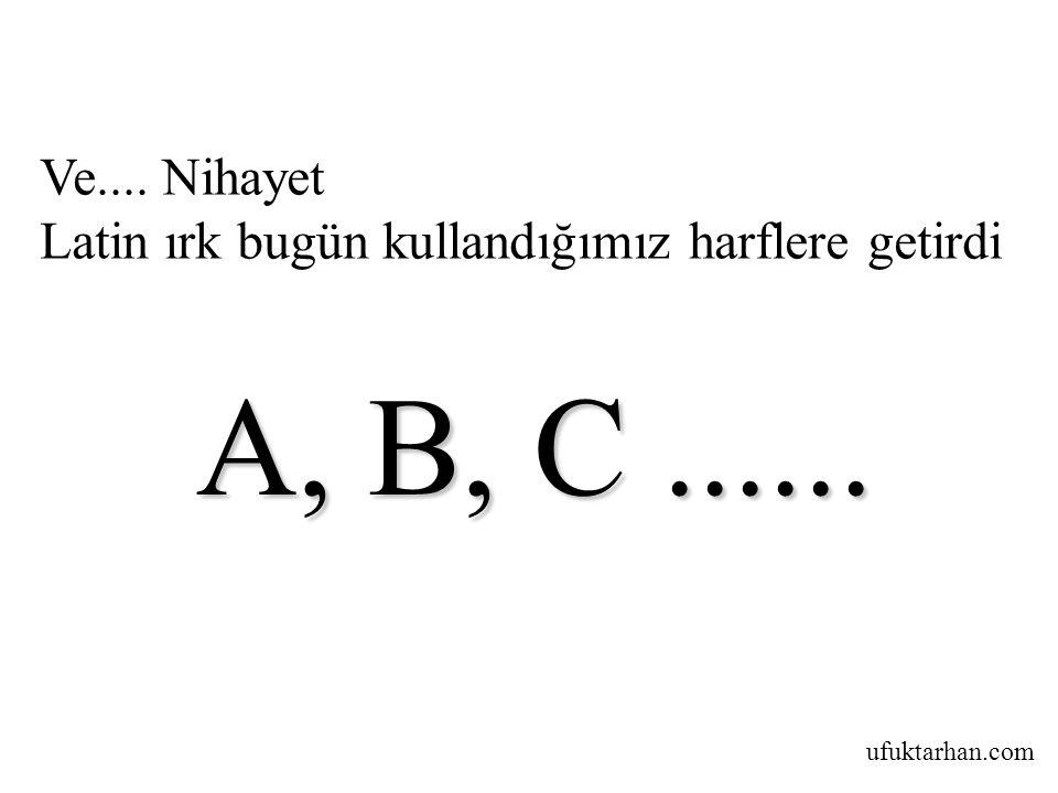 Ve.... Nihayet Latin ırk bugün kullandığımız harflere getirdi A, B, C ......