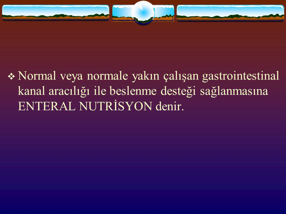Normal veya normale yakın çalışan gastrointestinal kanal aracılığı ile beslenme desteği sağlanmasına ENTERAL NUTRİSYON denir.