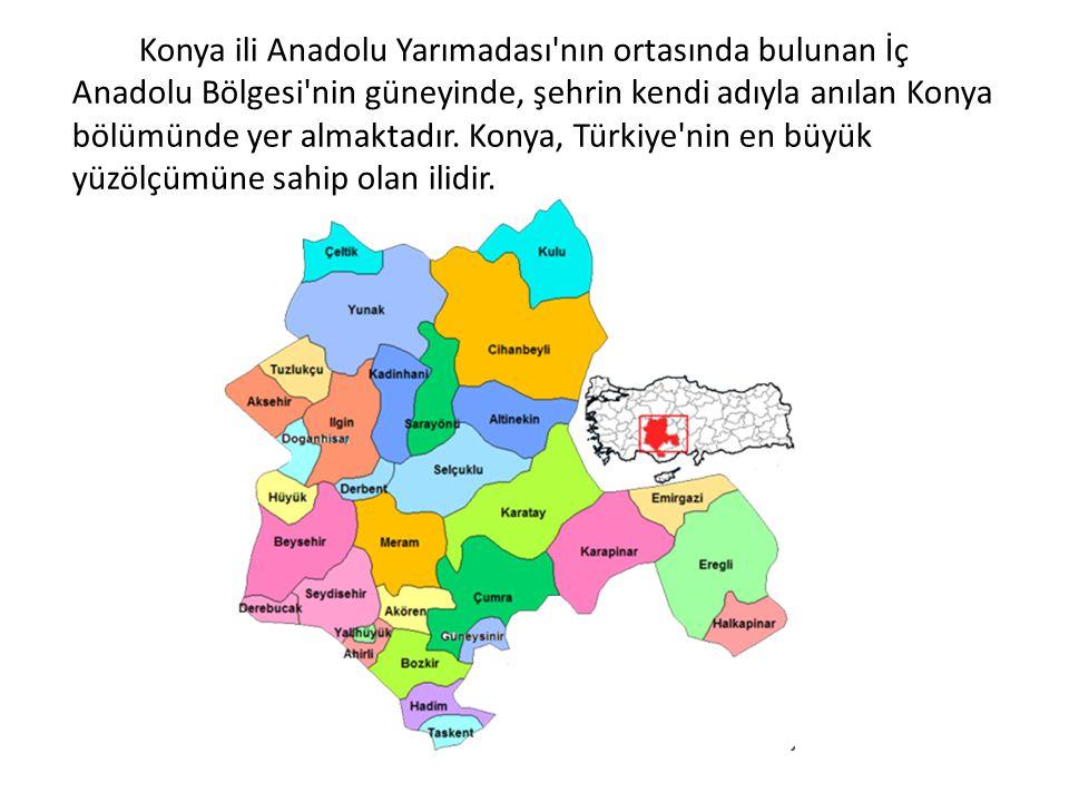 Konya ili Anadolu Yarımadası nın ortasında bulunan İç Anadolu Bölgesi nin güneyinde, şehrin kendi adıyla anılan Konya bölümünde yer almaktadır. Konya, Türkiye nin en büyük yüzölçümüne sahip olan ilidir.