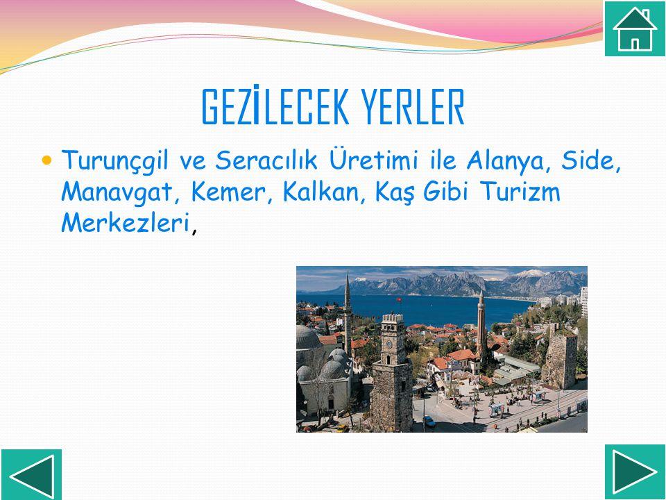 GEZİLECEK YERLER Turunçgil ve Seracılık Üretimi ile Alanya, Side, Manavgat, Kemer, Kalkan, Kaş Gibi Turizm Merkezleri,