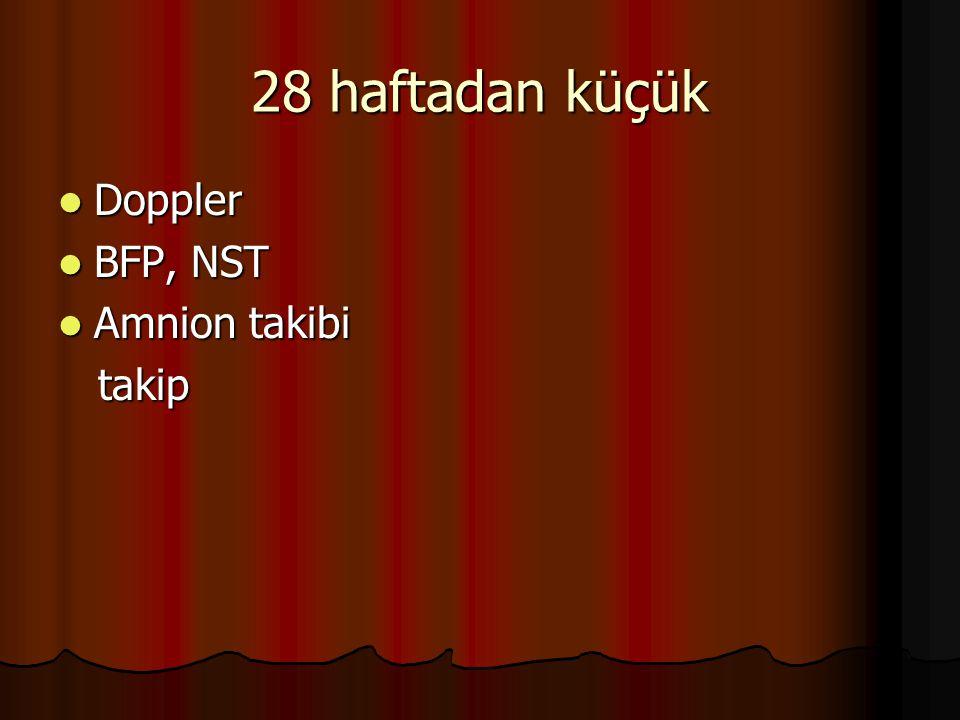 28 haftadan küçük Doppler BFP, NST Amnion takibi takip