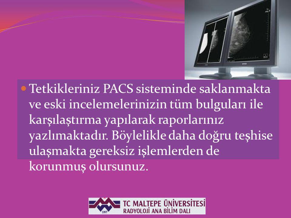 Tetkikleriniz PACS sisteminde saklanmakta ve eski incelemelerinizin tüm bulguları ile karşılaştırma yapılarak raporlarınız yazlımaktadır.