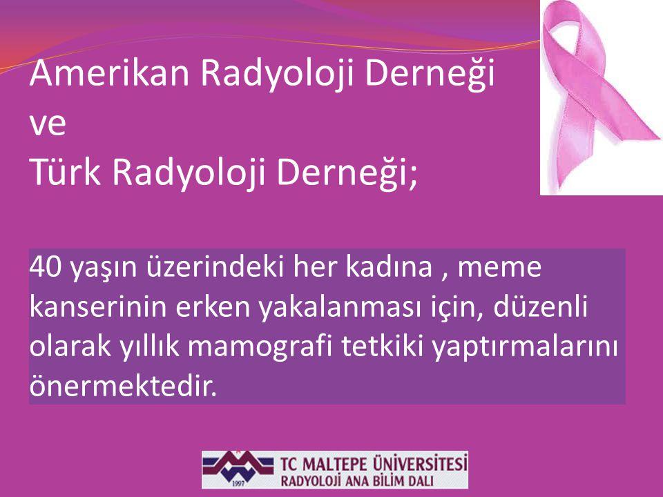 Amerikan Radyoloji Derneği ve Türk Radyoloji Derneği; 40 yaşın üzerindeki her kadına , meme kanserinin erken yakalanması için, düzenli olarak yıllık mamografi tetkiki yaptırmalarını önermektedir.