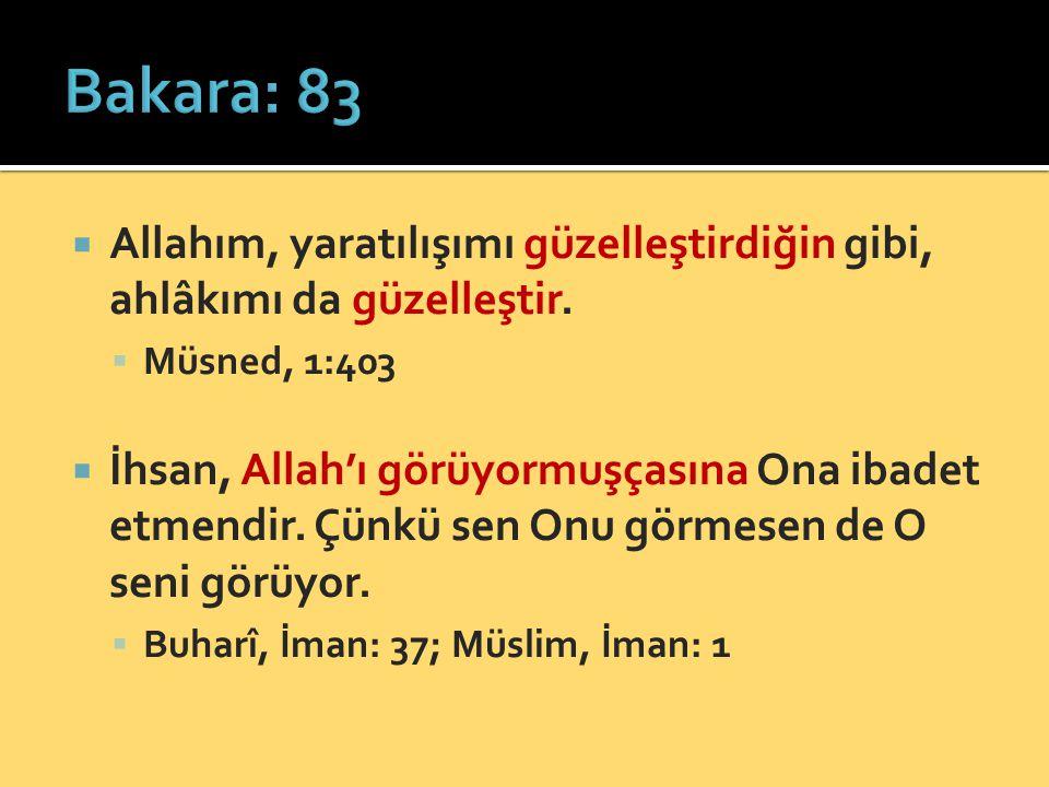 Bakara: 83 Allahım, yaratılışımı güzelleştirdiğin gibi, ahlâkımı da güzelleştir. Müsned, 1:403.