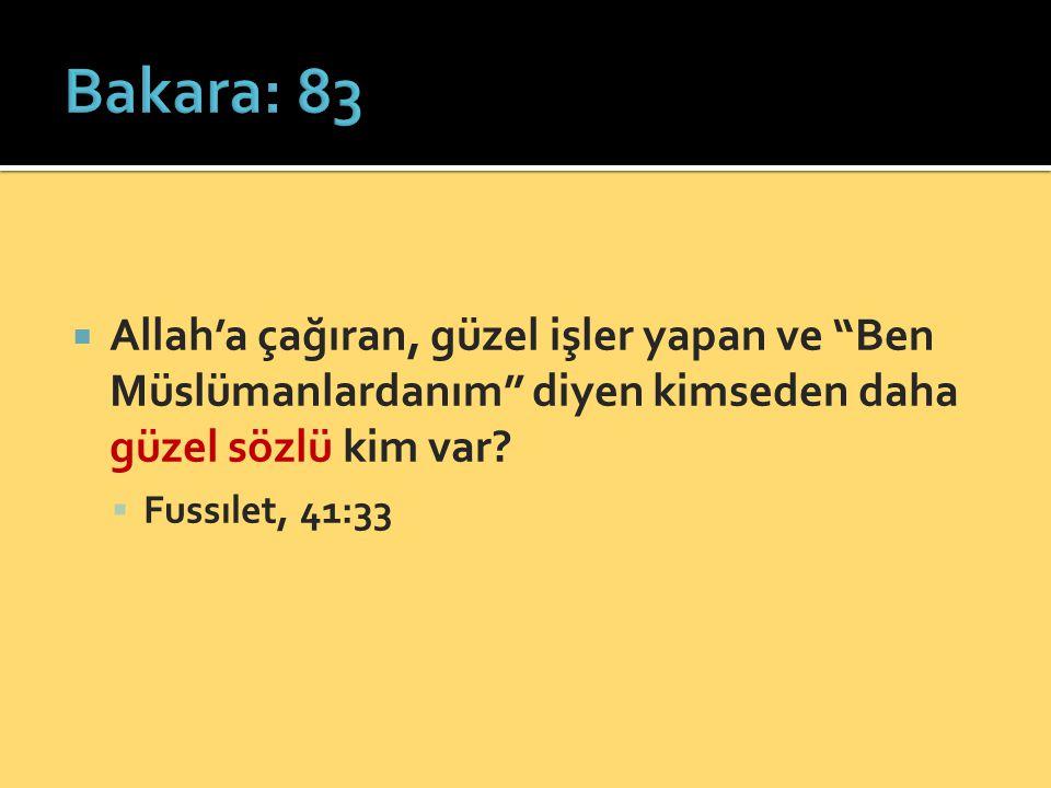 Bakara: 83 Allah'a çağıran, güzel işler yapan ve Ben Müslümanlardanım diyen kimseden daha güzel sözlü kim var