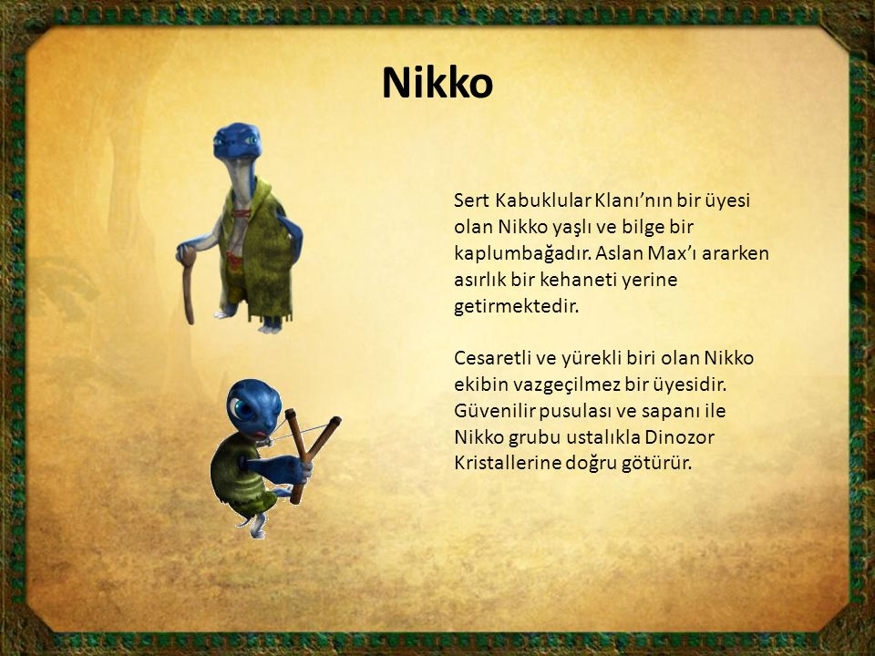 Nikko Sert Kabuklular Klanı'nın bir üyesi olan Nikko yaşlı ve bilge bir kaplumbağadır. Aslan Max'ı ararken asırlık bir kehaneti yerine getirmektedir.