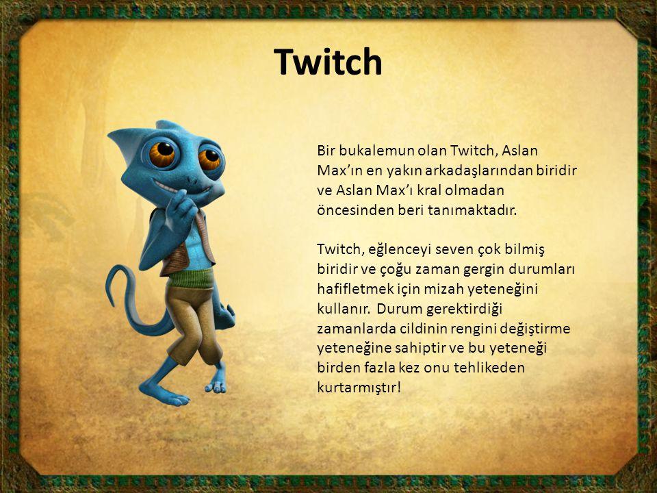 Twitch Bir bukalemun olan Twitch, Aslan Max'ın en yakın arkadaşlarından biridir ve Aslan Max'ı kral olmadan öncesinden beri tanımaktadır.