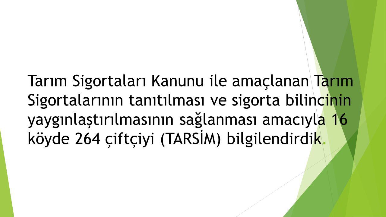 Tarım Sigortaları Kanunu ile amaçlanan Tarım Sigortalarının tanıtılması ve sigorta bilincinin yaygınlaştırılmasının sağlanması amacıyla 16 köyde 264 çiftçiyi (TARSİM) bilgilendirdik.