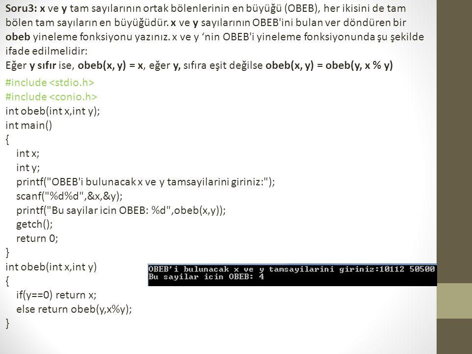 Soru3: x ve y tam sayılarının ortak bölenlerinin en büyüğü (OBEB), her ikisini de tam bölen tam sayıların en büyüğüdür. x ve y sayılarının OBEB ini bulan ver döndüren bir obeb yineleme fonksiyonu yazınız. x ve y 'nin OBEB i yineleme fonksiyonunda şu şekilde ifade edilmelidir: