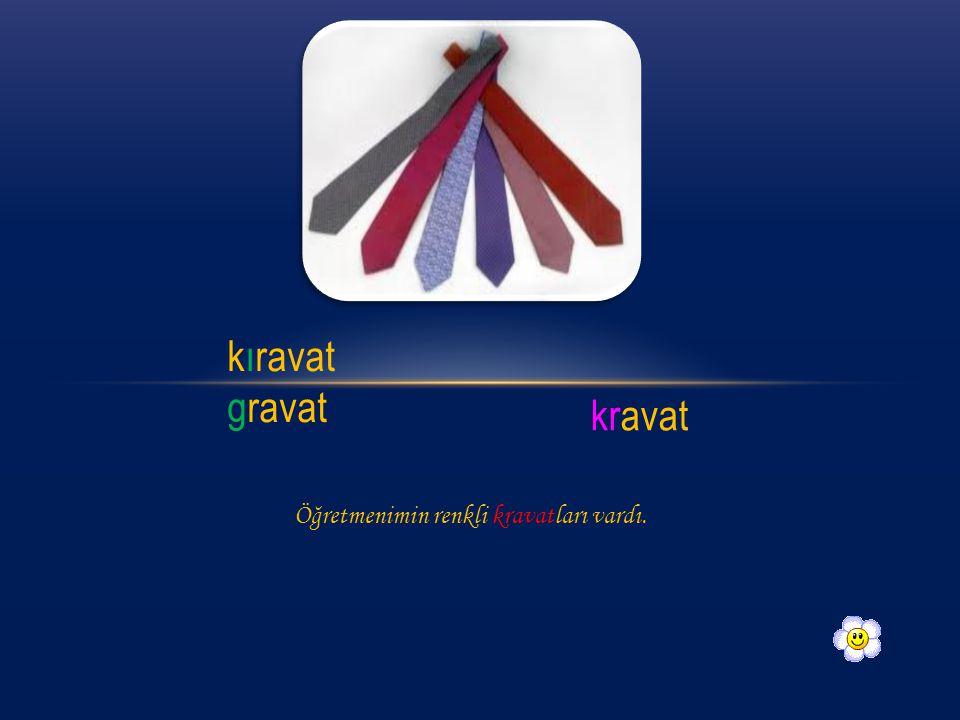 kıravat gravat kravat Öğretmenimin renkli kravatları vardı.