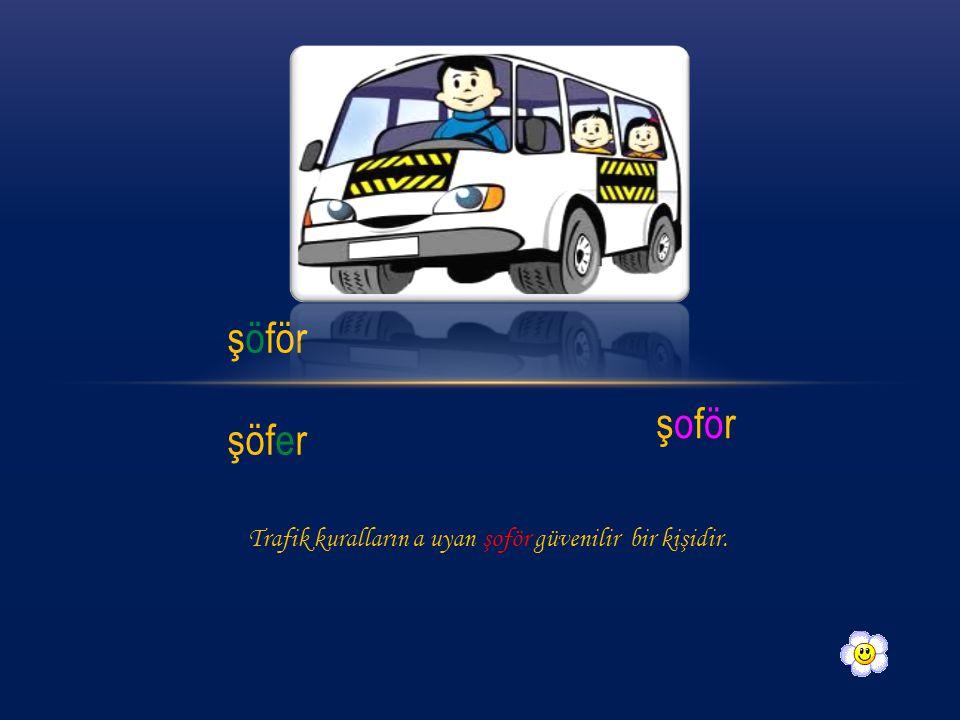 şöför şöfer şoför Trafik kuralların a uyan şoför güvenilir bir kişidir.