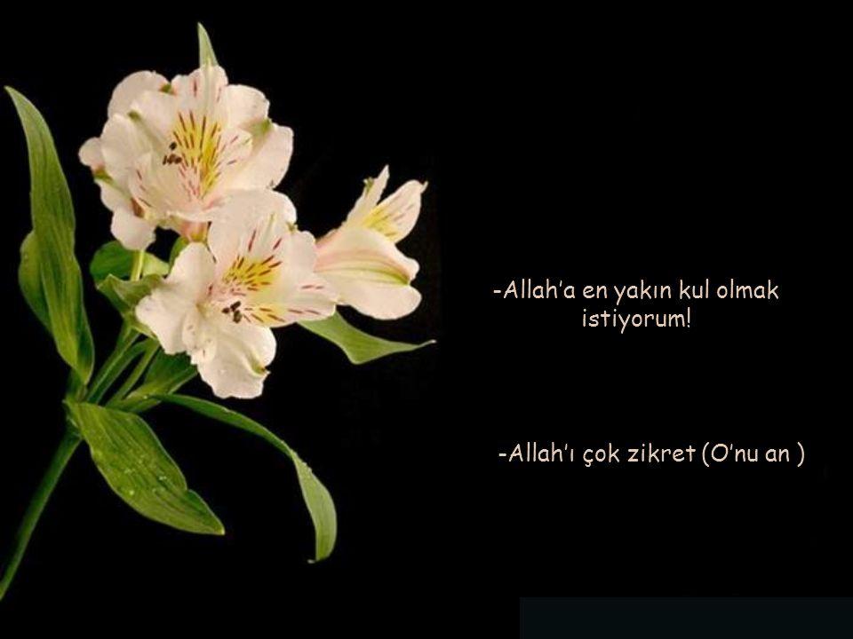 -Allah'a en yakın kul olmak istiyorum!