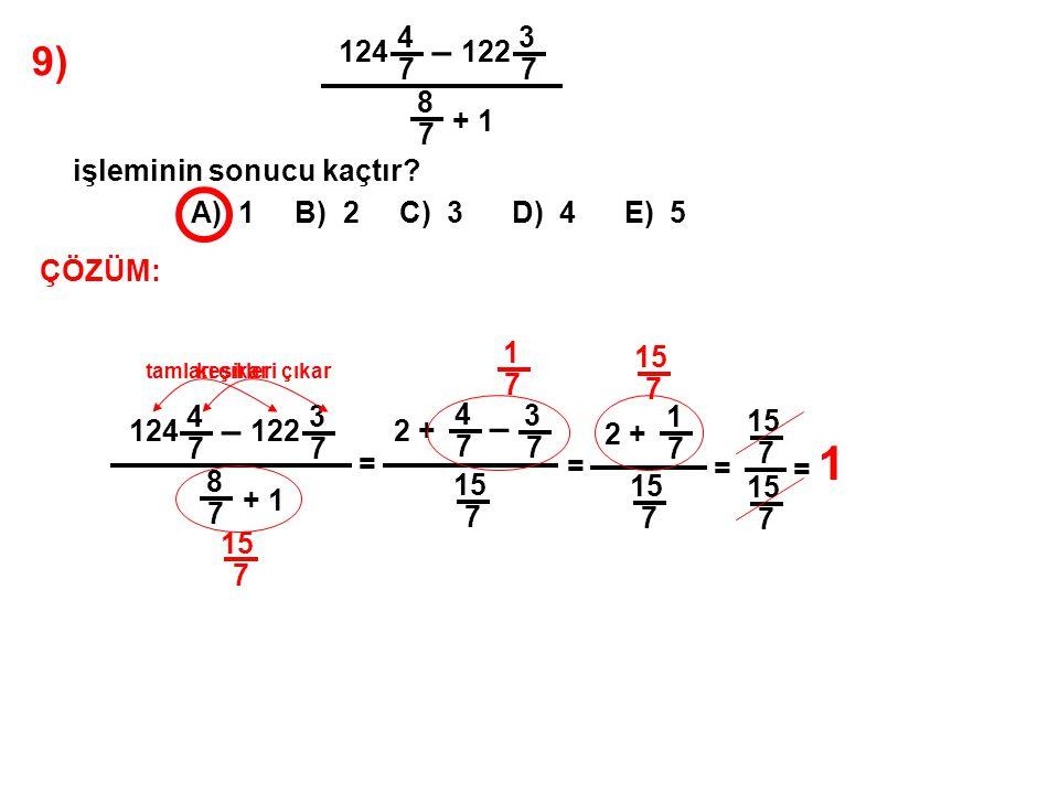 9) A) 1 B) 2 C) 3 D) 4 E) 5. 124. 4. 7. – 122. 3. 8. + 1. işleminin sonucu kaçtır