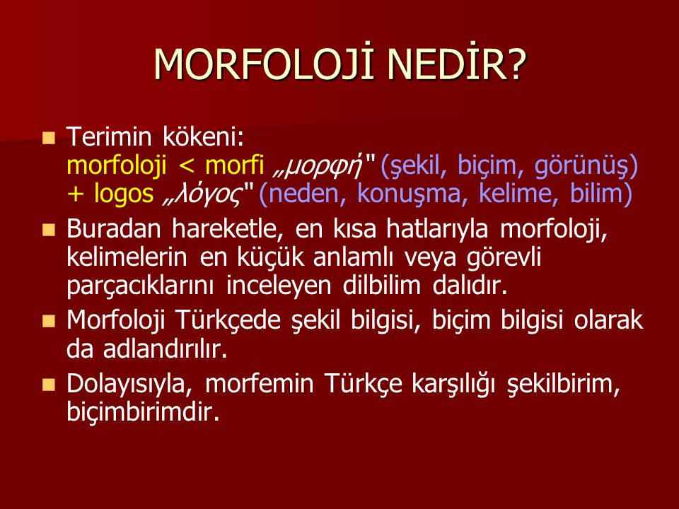 """MORFOLOJİ NEDİR Terimin kökeni: morfoloji < morfi """"μορφή (şekil, biçim, görünüş) + logos """"λόγος (neden, konuşma, kelime, bilim)"""