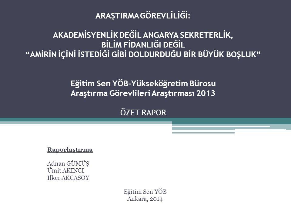 ARAŞTIRMA GÖREVLİLİĞİ: AKADEMİSYENLİK DEĞİL ANGARYA SEKRETERLİK, BİLİM FİDANLIĞI DEĞİL AMİRİN İÇİNİ İSTEDİĞİ GİBİ DOLDURDUĞU BİR BÜYÜK BOŞLUK Eğitim Sen YÖB-Yükseköğretim Bürosu Araştırma Görevlileri Araştırması 2013 ÖZET RAPOR