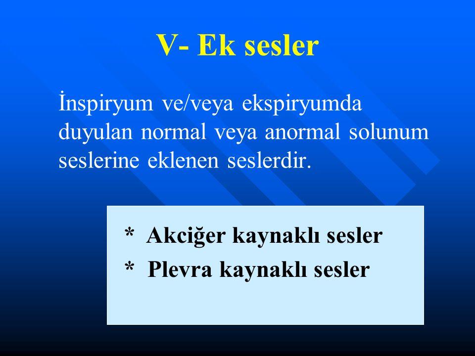 V- Ek sesler İnspiryum ve/veya ekspiryumda duyulan normal veya anormal solunum seslerine eklenen seslerdir.