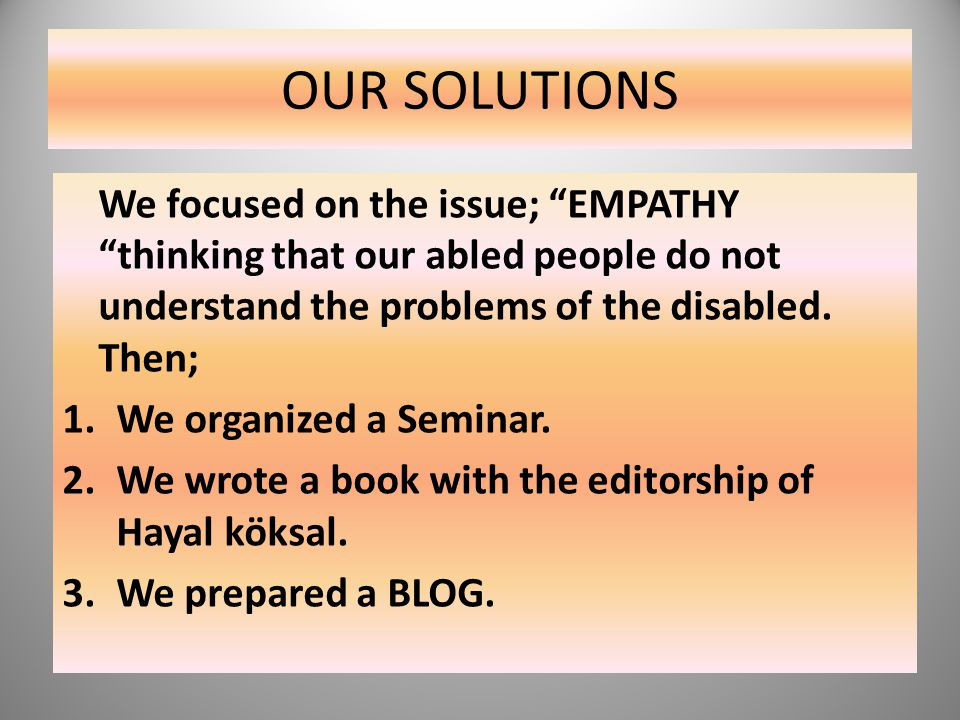 OUR SOLUTIONS We focused on the issue; EMPATHY thinking that our abled people do not understand the problems of the disabled. Then;