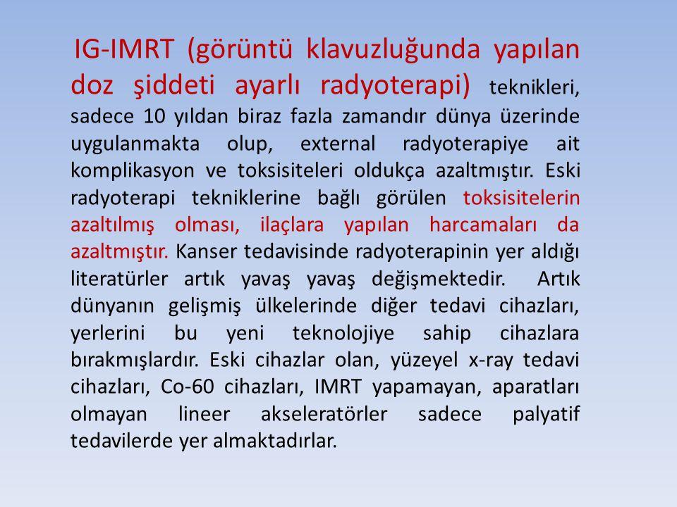 IG-IMRT (görüntü klavuzluğunda yapılan doz şiddeti ayarlı radyoterapi) teknikleri, sadece 10 yıldan biraz fazla zamandır dünya üzerinde uygulanmakta olup, external radyoterapiye ait komplikasyon ve toksisiteleri oldukça azaltmıştır.