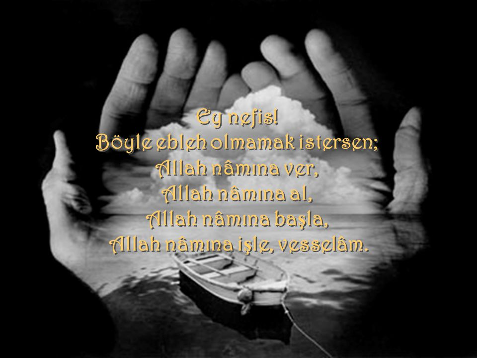 Böyle ebleh olmamak istersen; Allah nâmına işle, vesselâm.