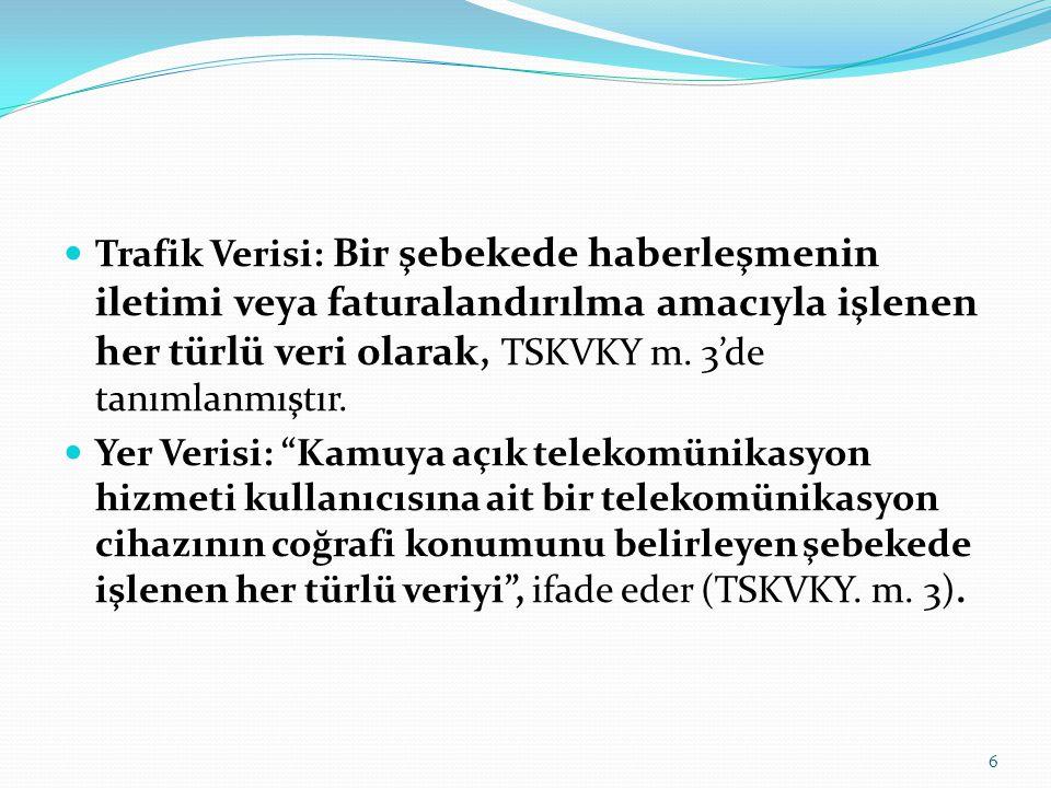 Trafik Verisi: Bir şebekede haberleşmenin iletimi veya faturalandırılma amacıyla işlenen her türlü veri olarak, TSKVKY m. 3'de tanımlanmıştır.