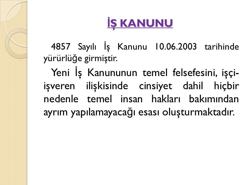 İŞ KANUNU 4857 Sayılı İş Kanunu 10.06.2003 tarihinde yürürlüğe girmiştir.