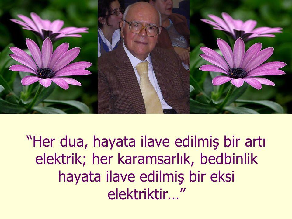 Her dua, hayata ilave edilmiş bir artı elektrik; her karamsarlık, bedbinlik hayata ilave edilmiş bir eksi elektriktir…