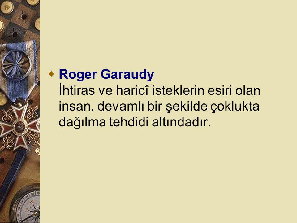 Roger Garaudy İhtiras ve haricî isteklerin esiri olan insan, devamlı bir şekilde çoklukta dağılma tehdidi altındadır.