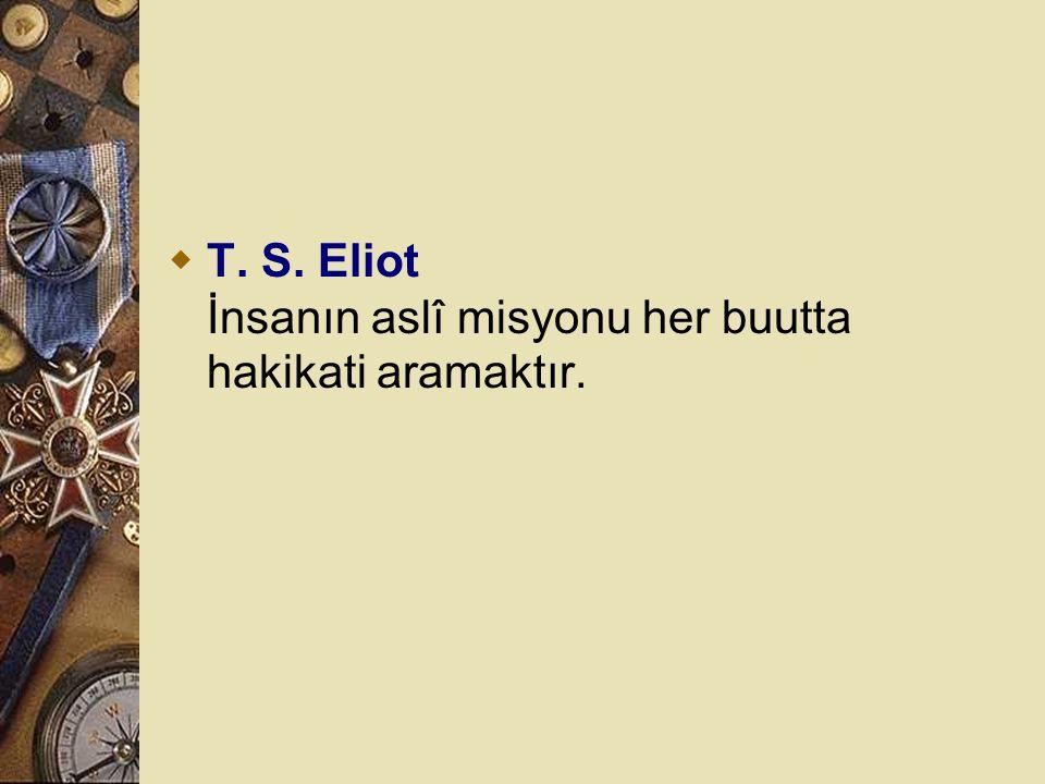 T. S. Eliot İnsanın aslî misyonu her buutta hakikati aramaktır.