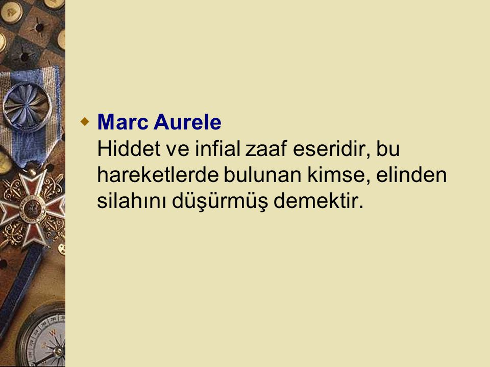 Marc Aurele Hiddet ve infial zaaf eseridir, bu hareketlerde bulunan kimse, elinden silahını düşürmüş demektir.