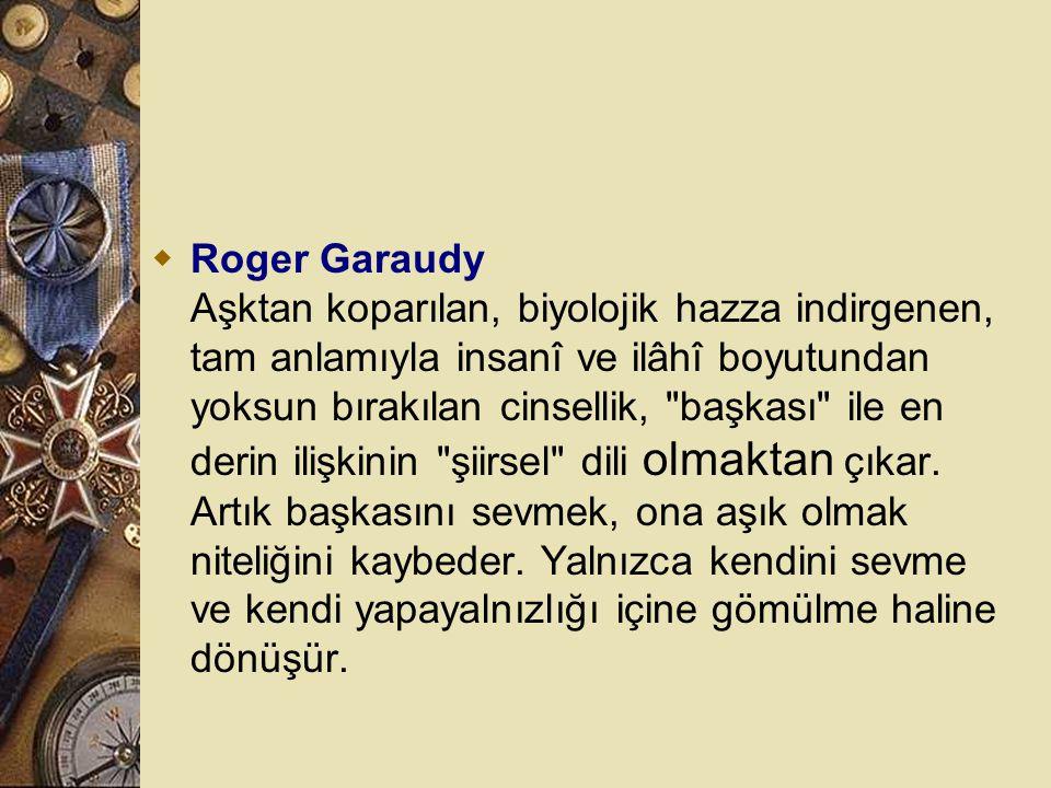 Roger Garaudy Aşktan koparılan, biyolojik hazza indirgenen, tam anlamıyla insanî ve ilâhî boyutundan yoksun bırakılan cinsellik, başkası ile en derin ilişkinin şiirsel dili olmaktan çıkar.