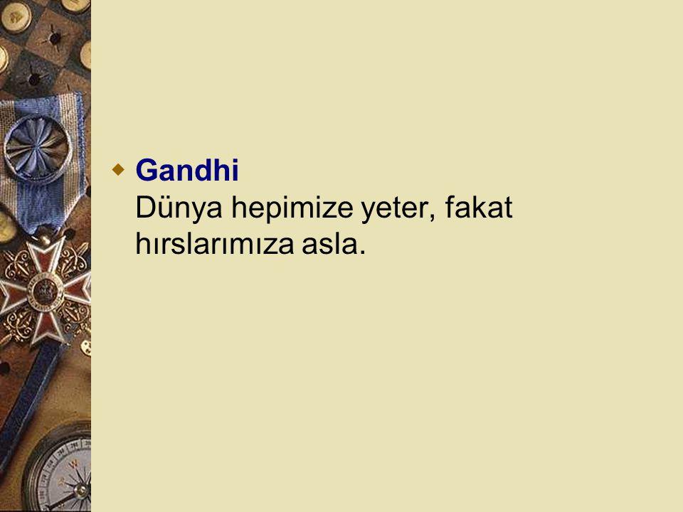 Gandhi Dünya hepimize yeter, fakat hırslarımıza asla.