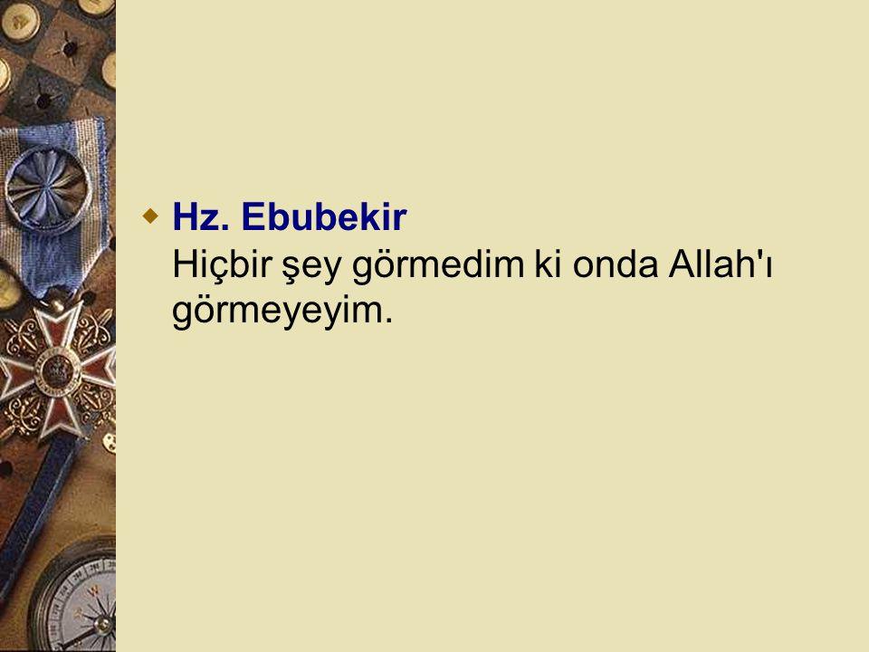 Hz. Ebubekir Hiçbir şey görmedim ki onda Allah ı görmeyeyim.