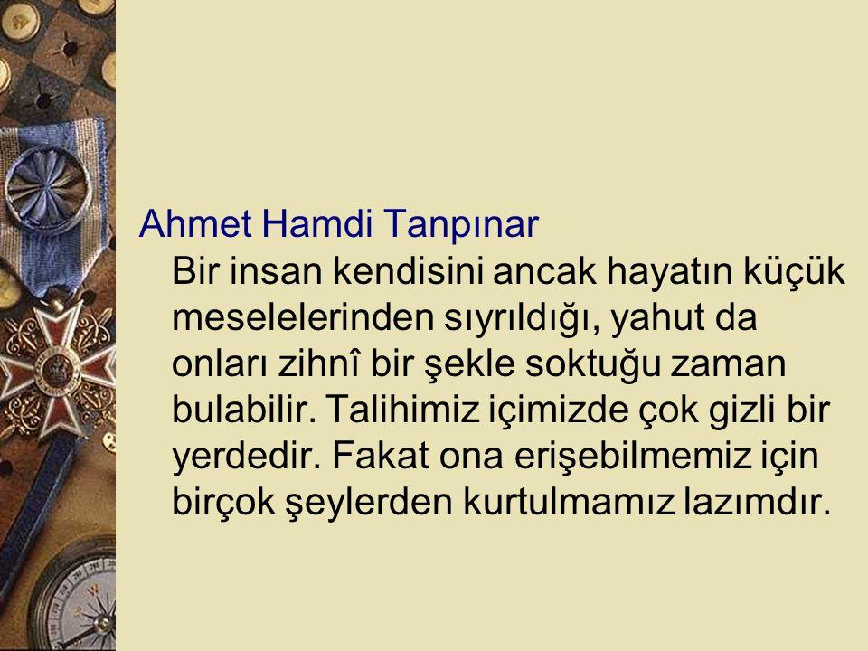 Ahmet Hamdi Tanpınar Bir insan kendisini ancak hayatın küçük meselelerinden sıyrıldığı, yahut da onları zihnî bir şekle soktuğu zaman bulabilir.
