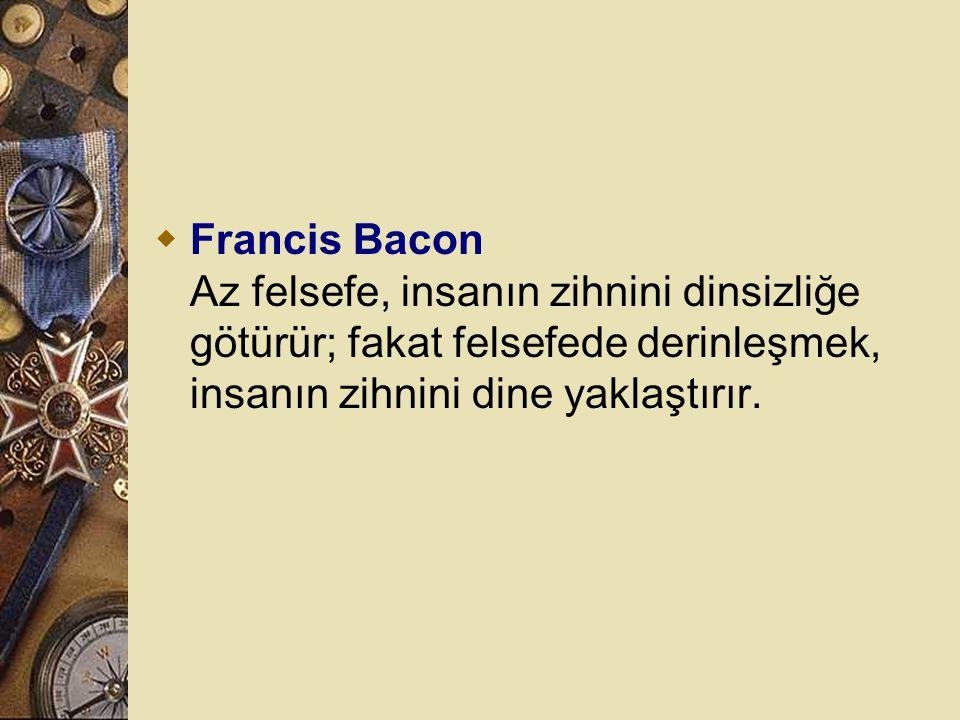 Francis Bacon Az felsefe, insanın zihnini dinsizliğe götürür; fakat felsefede derinleşmek, insanın zihnini dine yaklaştırır.