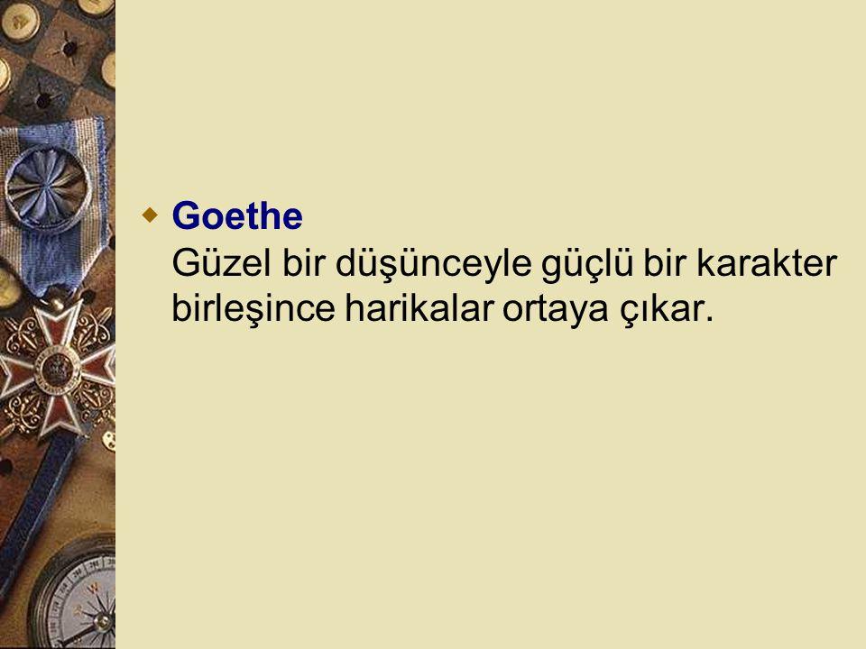 Goethe Güzel bir düşünceyle güçlü bir karakter birleşince harikalar ortaya çıkar.