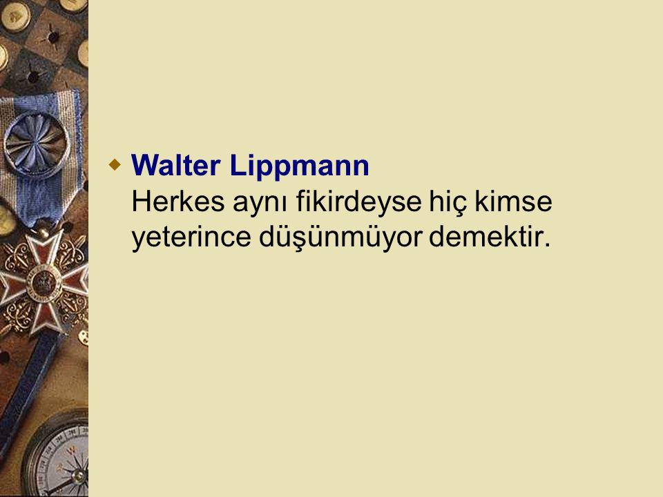 Walter Lippmann Herkes aynı fikirdeyse hiç kimse yeterince düşünmüyor demektir.