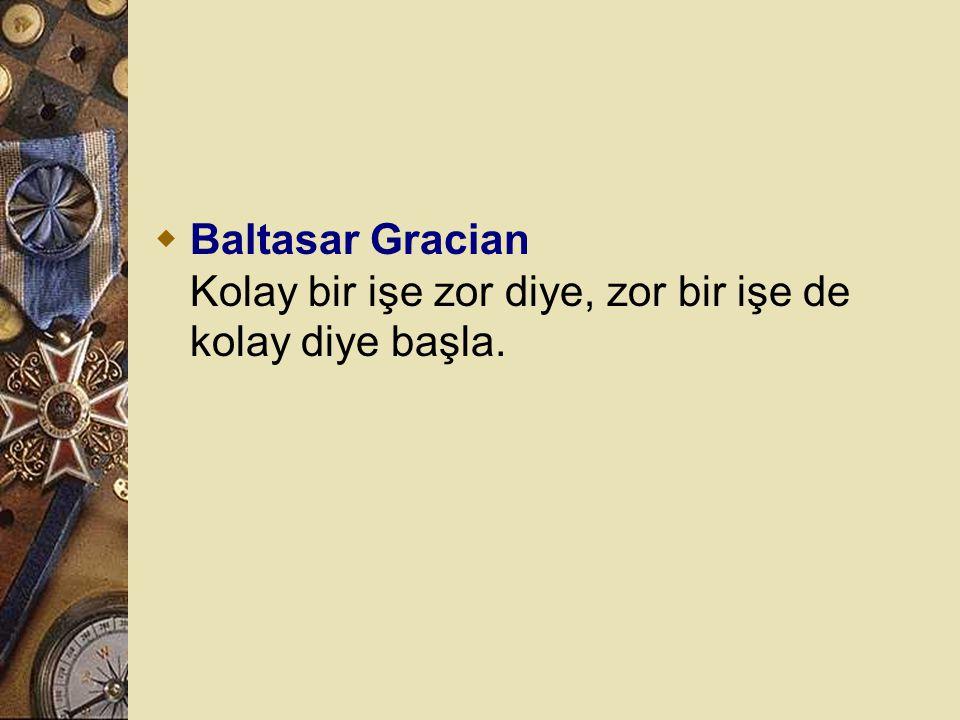 Baltasar Gracian Kolay bir işe zor diye, zor bir işe de kolay diye başla.