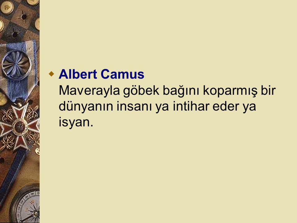 Albert Camus Maverayla göbek bağını koparmış bir dünyanın insanı ya intihar eder ya isyan.