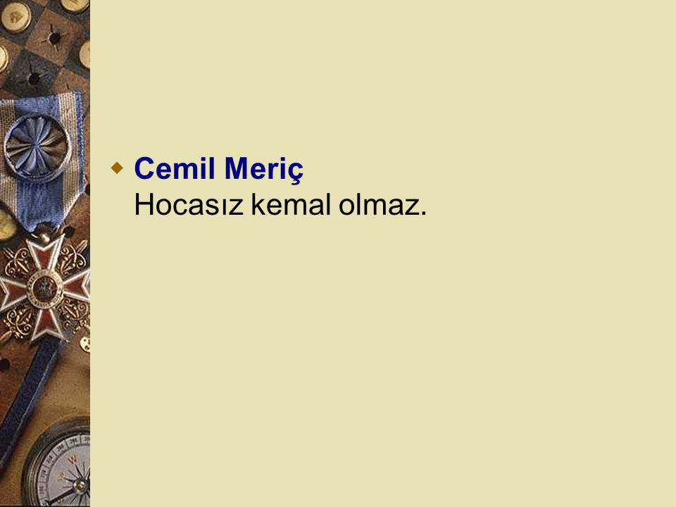 Cemil Meriç Hocasız kemal olmaz.