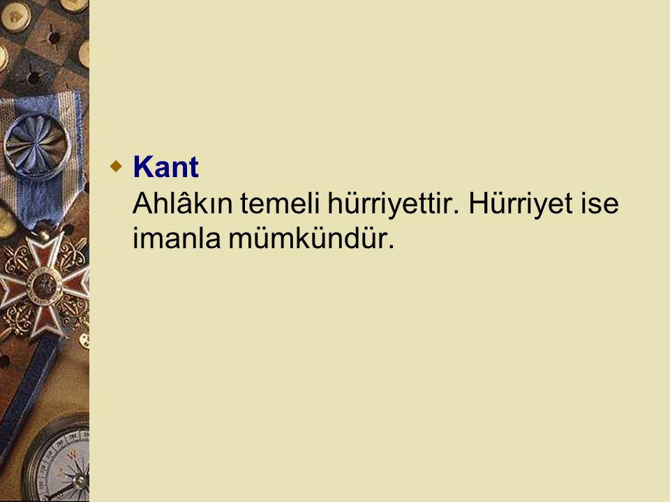 Kant Ahlâkın temeli hürriyettir. Hürriyet ise imanla mümkündür.
