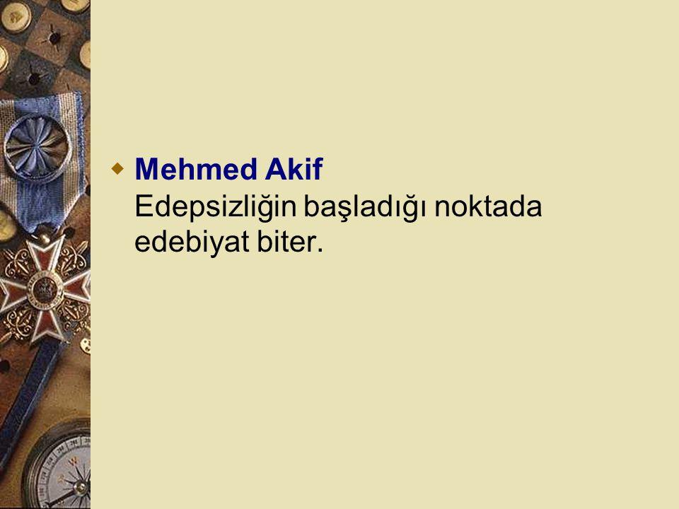 Mehmed Akif Edepsizliğin başladığı noktada edebiyat biter.