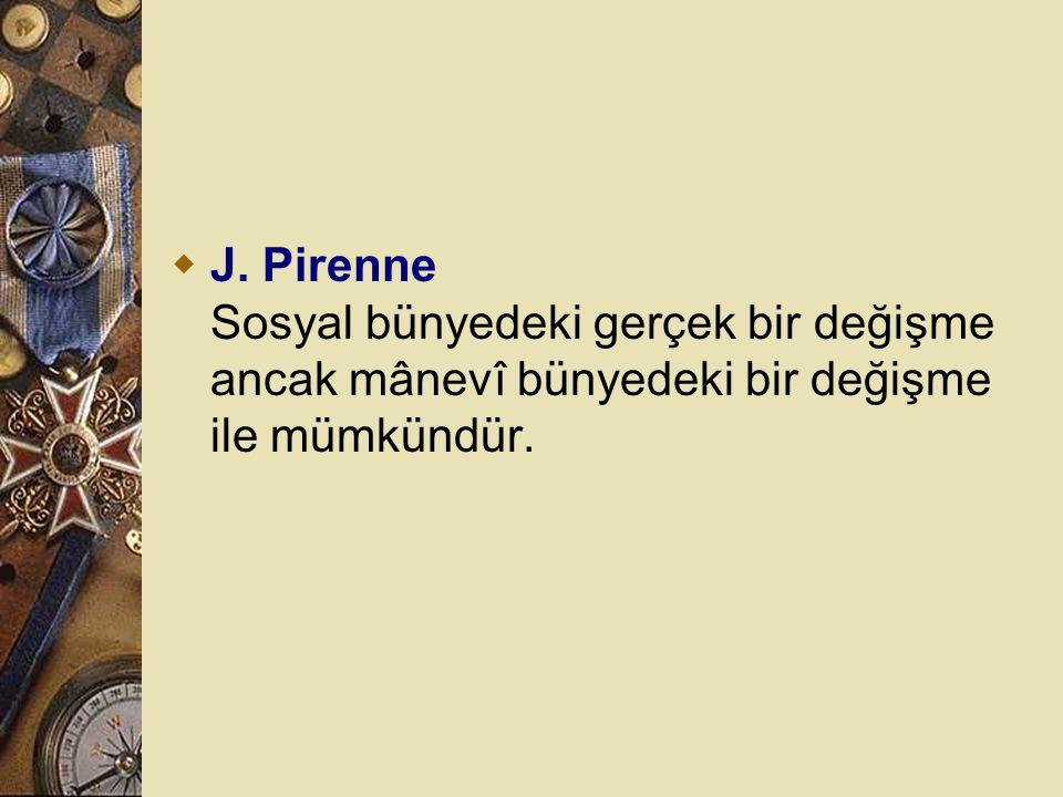 J. Pirenne Sosyal bünyedeki gerçek bir değişme ancak mânevî bünyedeki bir değişme ile mümkündür.