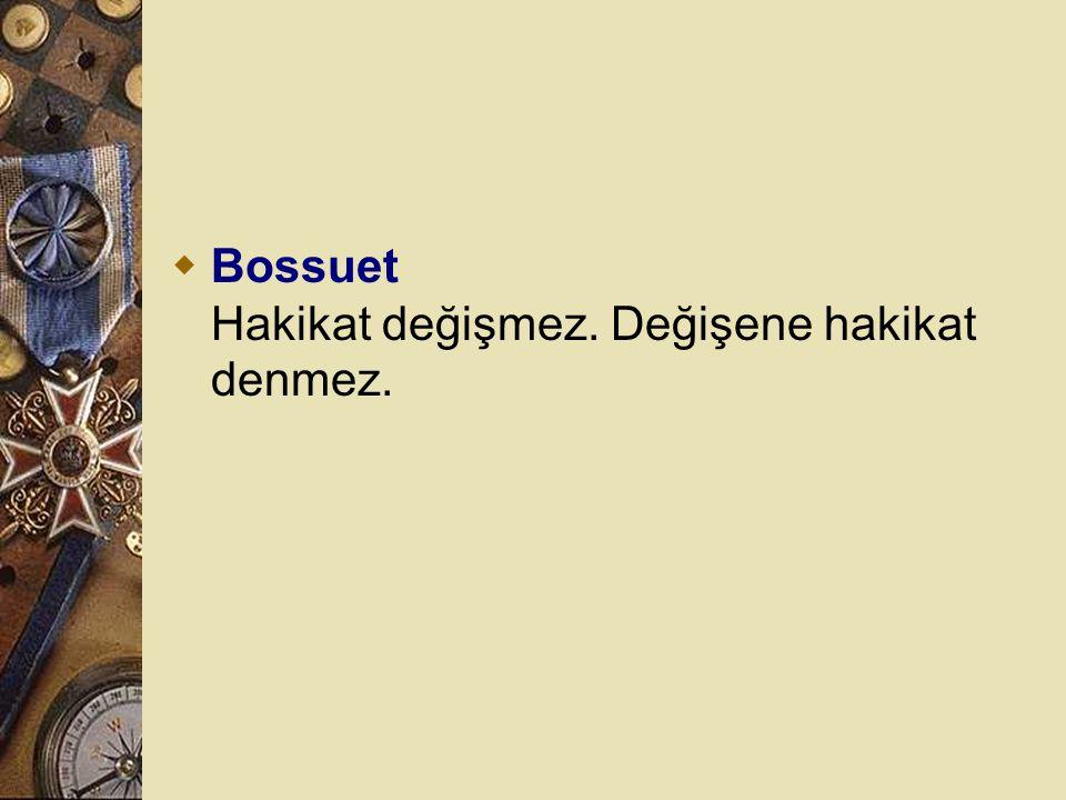 Bossuet Hakikat değişmez. Değişene hakikat denmez.