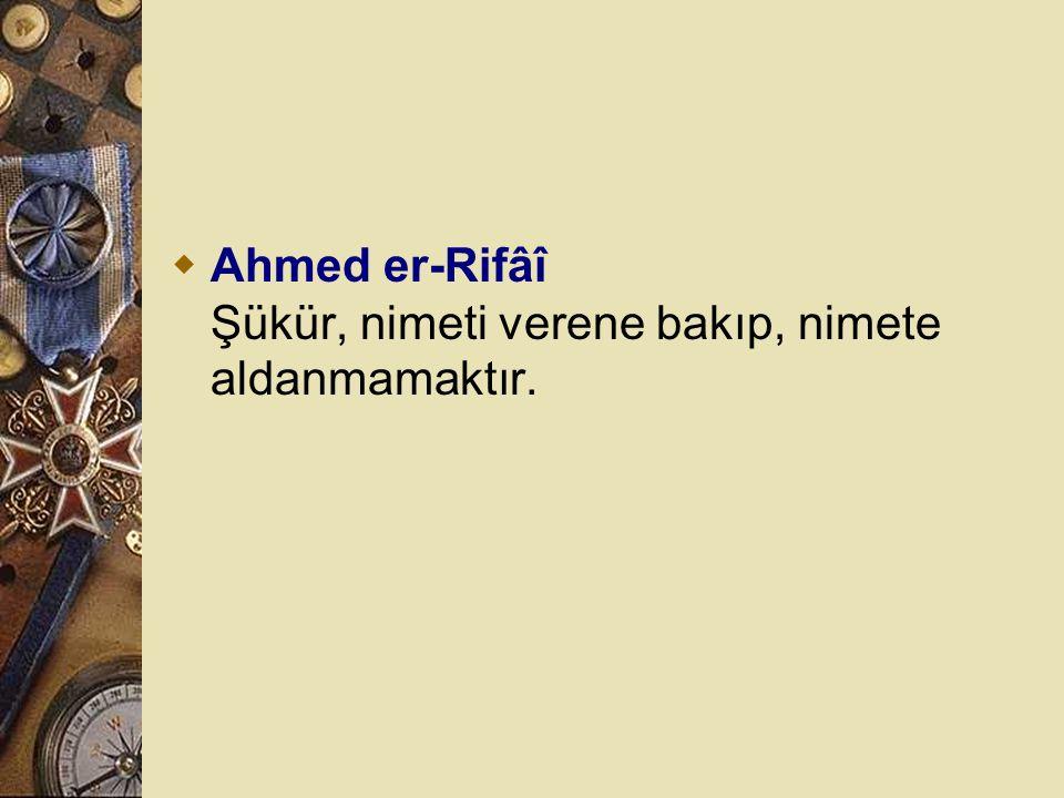 Ahmed er-Rifâî Şükür, nimeti verene bakıp, nimete aldanmamaktır.