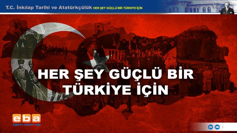 T.C. İnkılap Tarihi ve Atatürkçülük HER ŞEY GÜÇLÜ BİR TÜRKİYE İÇİN