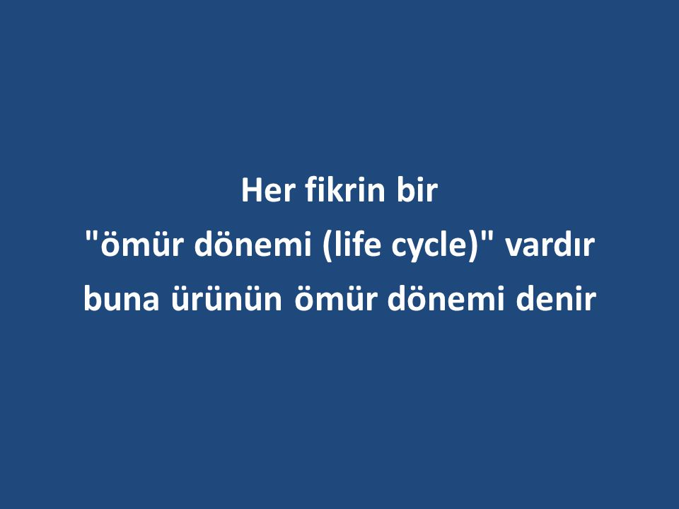 ömür dönemi (life cycle) vardır buna ürünün ömür dönemi denir